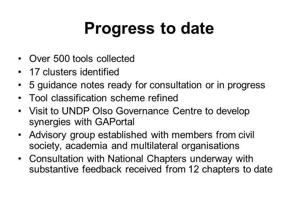 Progress to date Over 500 tools collected 17 clusters identified 5 guidance notes ready for consultation or in progress Tool classification scheme refined Visit to UNDP Olso Governance Centre to develop synergies with GAPortal Advisory group established with members from civil society, academia and multilateral organisations Consultation with National Chapters underway with substantive feedback received from 12 chapters to date