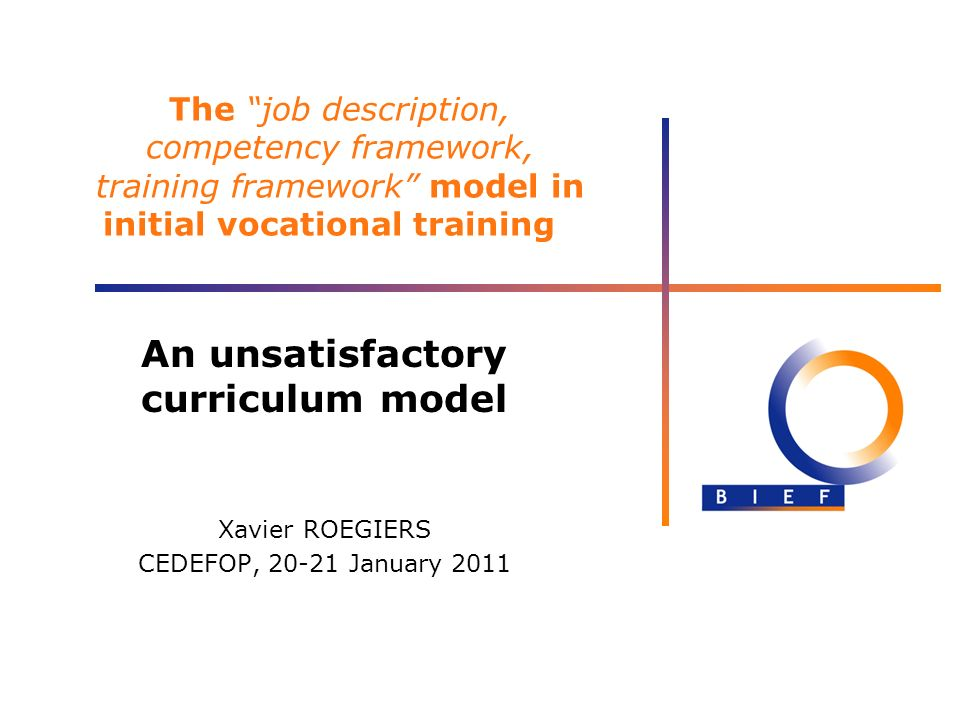 The job description, competency framework, training framework model in initial vocational training An unsatisfactory curriculum model Xavier ROEGIERS CEDEFOP, 20-21 January 2011