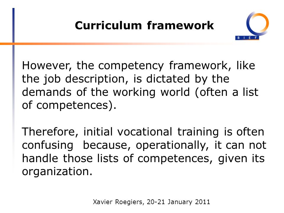 Xavier Roegiers, 20-21 January 2011 Curriculum framework However, the competency framework, like the job description, is dictated by the demands of the working world (often a list of competences).