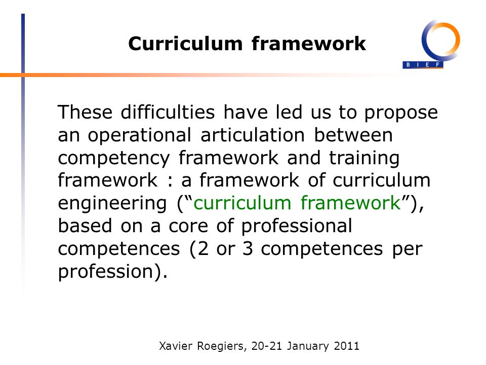 Xavier Roegiers, 20-21 January 2011 Curriculum framework These difficulties have led us to propose an operational articulation between competency framework and training framework : a framework of curriculum engineering (curriculum framework), based on a core of professional competences (2 or 3 competences per profession).