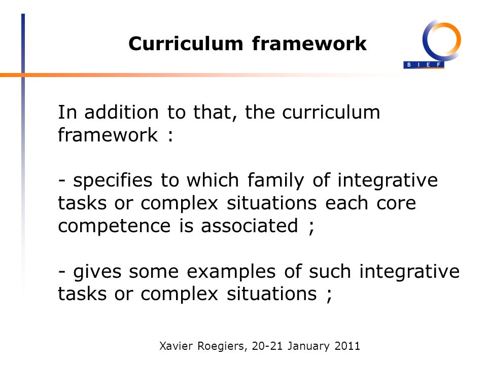 Xavier Roegiers, 20-21 January 2011 Curriculum framework In addition to that, the curriculum framework : - specifies to which family of integrative tasks or complex situations each core competence is associated ; - gives some examples of such integrative tasks or complex situations ;