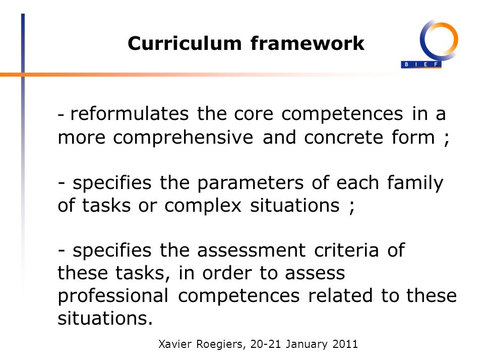 Xavier Roegiers, 20-21 January 2011 Curriculum framework - reformulates the core competences in a more comprehensive and concrete form ; - specifies the parameters of each family of tasks or complex situations ; - specifies the assessment criteria of these tasks, in order to assess professional competences related to these situations.