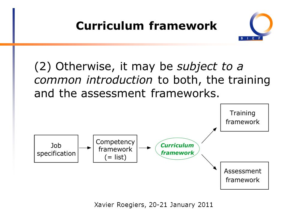 Xavier Roegiers, 20-21 January 2011 Curriculum framework (2) Otherwise, it may be subject to a common introduction to both, the training and the assessment frameworks.