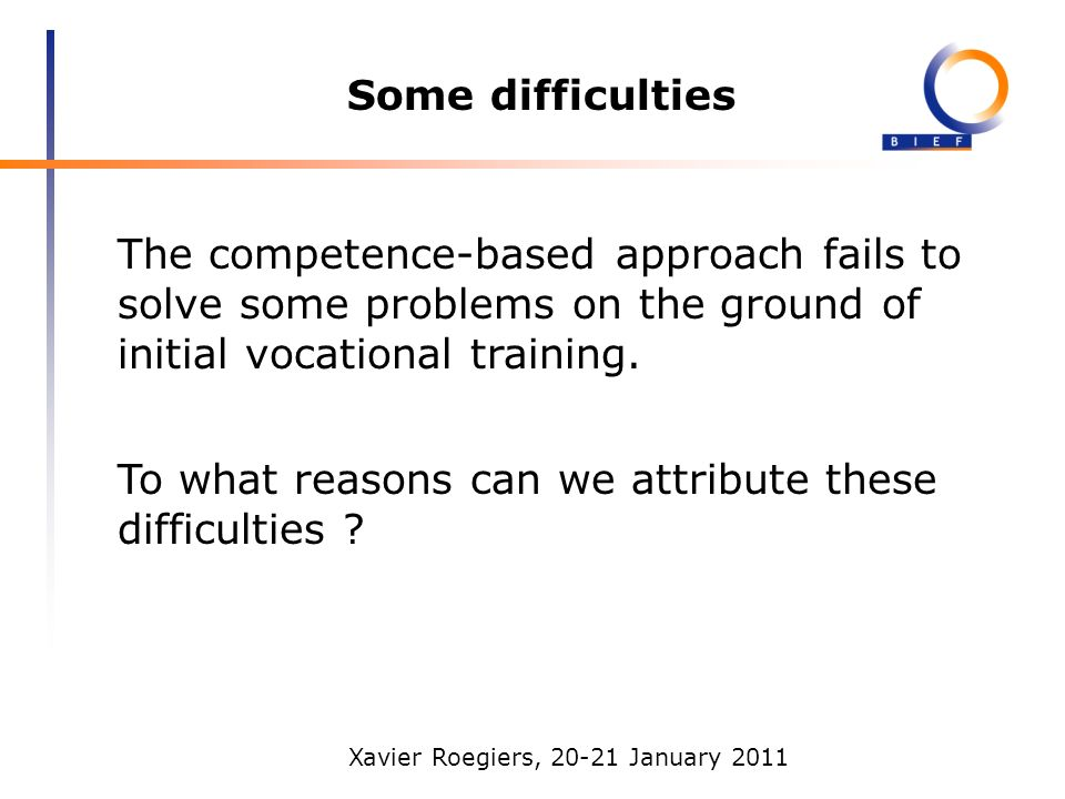 Xavier Roegiers, 20-21 January 2011 Some difficulties The competence-based approach fails to solve some problems on the ground of initial vocational training.