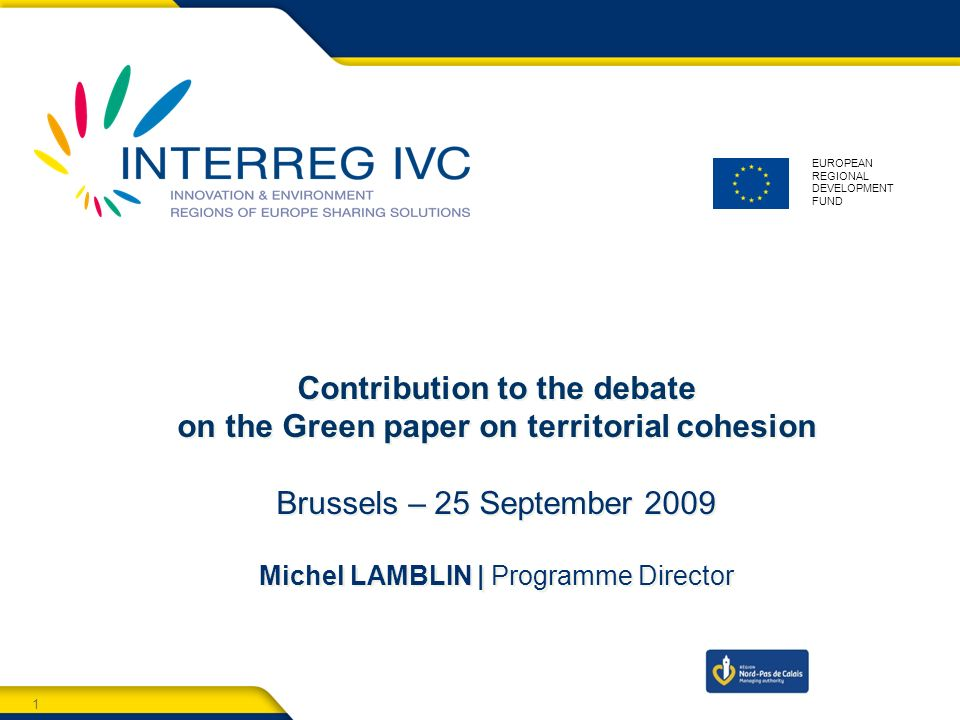 1 Territorial cooperation & Territorial cohesion - Brussels - 25 September EUROPEAN REGIONAL DEVELOPMENT FUND Contribution to the debate on the Green paper on territorial cohesion Brussels – 25 September 2009 Michel LAMBLIN | Programme Director