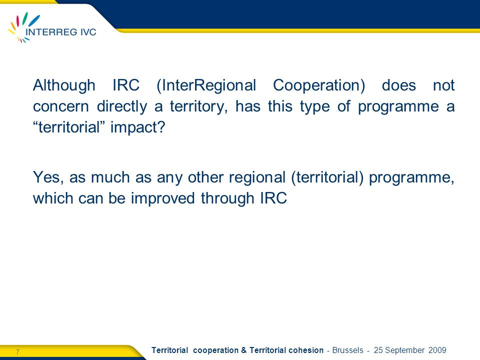 7 Territorial cooperation & Territorial cohesion - Brussels - 25 September 2009 Although IRC (InterRegional Cooperation) does not concern directly a territory, has this type of programme a territorial impact.