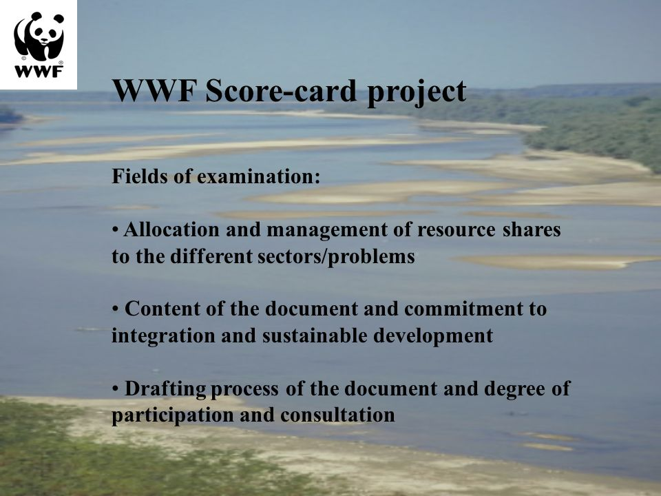 WWF Score-card project Fields of examination: Allocation and management of resource shares to the different sectors/problems Content of the document and commitment to integration and sustainable development Drafting process of the document and degree of participation and consultation