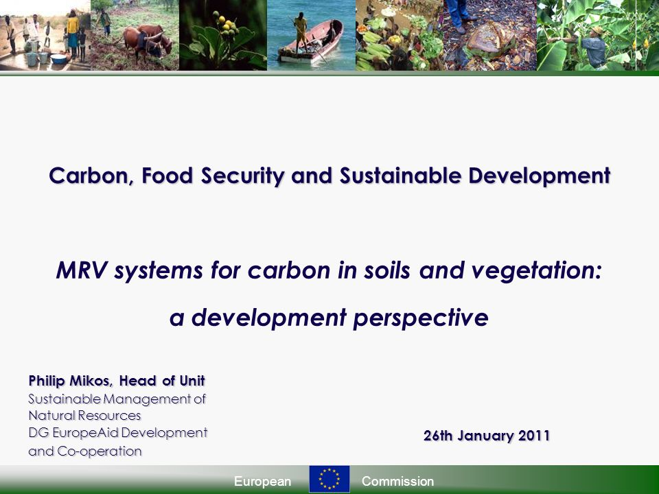 EuropeanCommission Carbon, Food Security and Sustainable Development Carbon, Food Security and Sustainable Development MRV systems for carbon in soils and vegetation: a development perspective Philip Mikos, Head of Unit Sustainable Management of Natural Resources DG EuropeAid Development and Co-operation 26th January 2011
