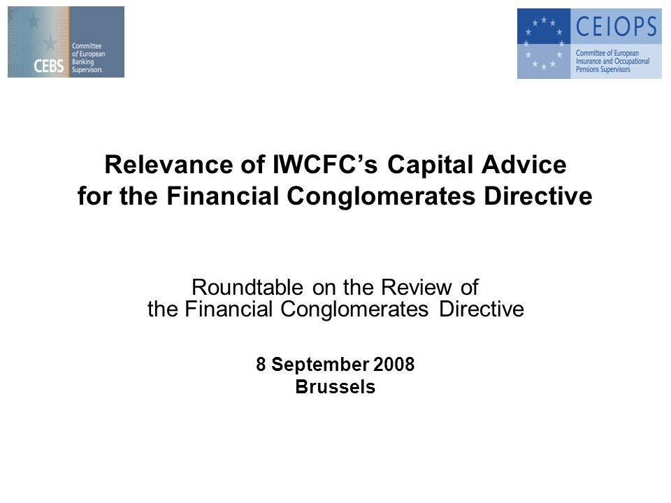 Relevance of IWCFCs Capital Advice for the Financial Conglomerates Directive Roundtable on the Review of the Financial Conglomerates Directive 8 September 2008 Brussels