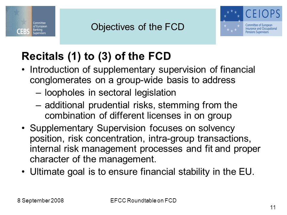 8 September 2008EFCC Roundtable on FCD 11 Objectives of the FCD Recitals (1) to (3) of the FCD Introduction of supplementary supervision of financial conglomerates on a group-wide basis to address –loopholes in sectoral legislation –additional prudential risks, stemming from the combination of different licenses in on group Supplementary Supervision focuses on solvency position, risk concentration, intra-group transactions, internal risk management processes and fit and proper character of the management.
