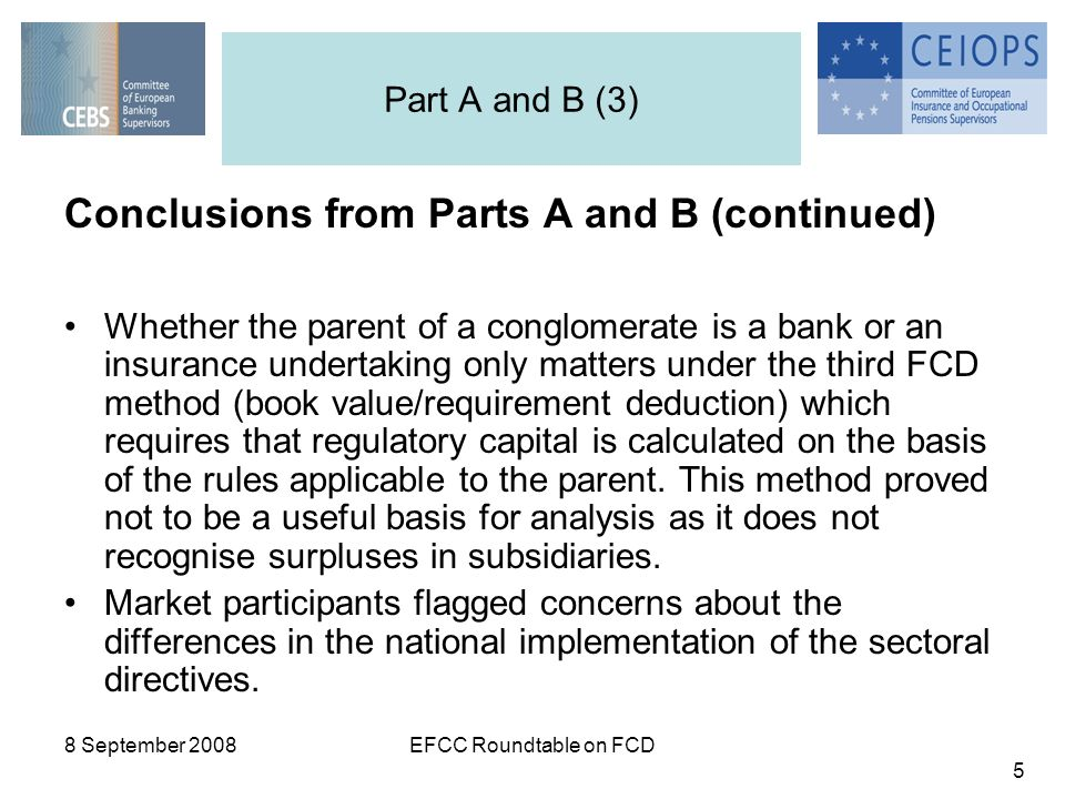 8 September 2008EFCC Roundtable on FCD 5 Conclusions from Parts A and B (continued) Whether the parent of a conglomerate is a bank or an insurance undertaking only matters under the third FCD method (book value/requirement deduction) which requires that regulatory capital is calculated on the basis of the rules applicable to the parent.