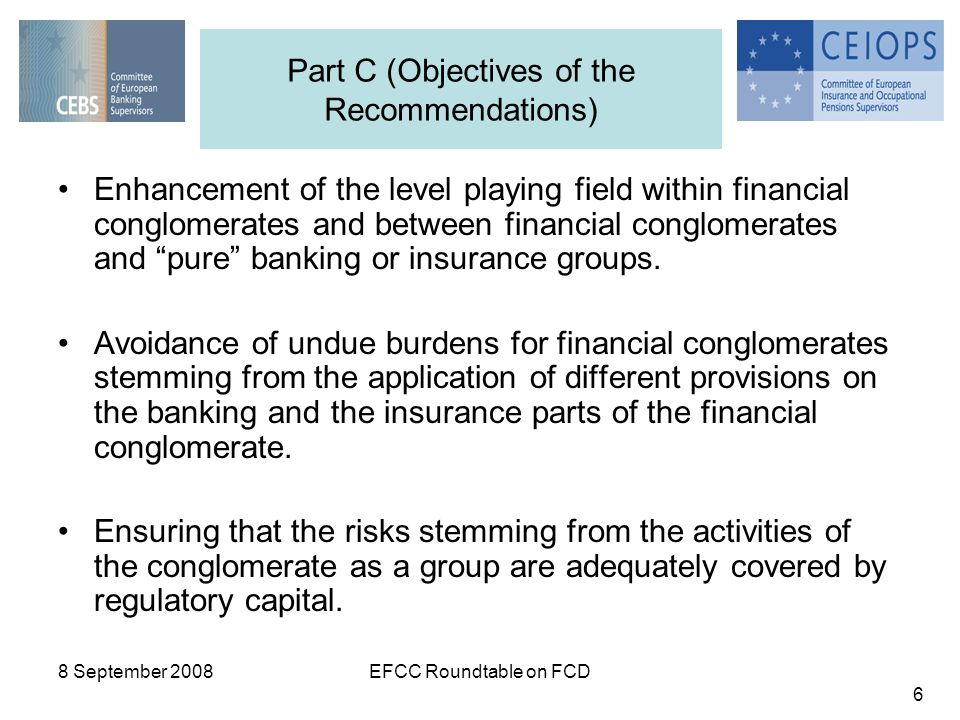 8 September 2008EFCC Roundtable on FCD 6 Enhancement of the level playing field within financial conglomerates and between financial conglomerates and pure banking or insurance groups.