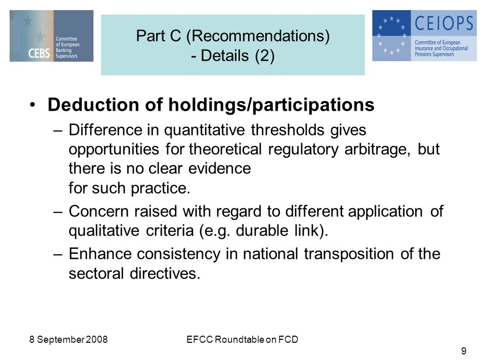 8 September 2008EFCC Roundtable on FCD 9 Part C (Recommendations) - Details (2) Deduction of holdings/participations –Difference in quantitative thresholds gives opportunities for theoretical regulatory arbitrage, but there is no clear evidence for such practice.
