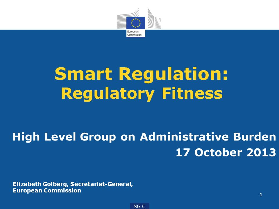 1 SG C Smart Regulation: Regulatory Fitness High Level Group on Administrative Burden 17 October 2013 Elizabeth Golberg, Secretariat-General, European Commission