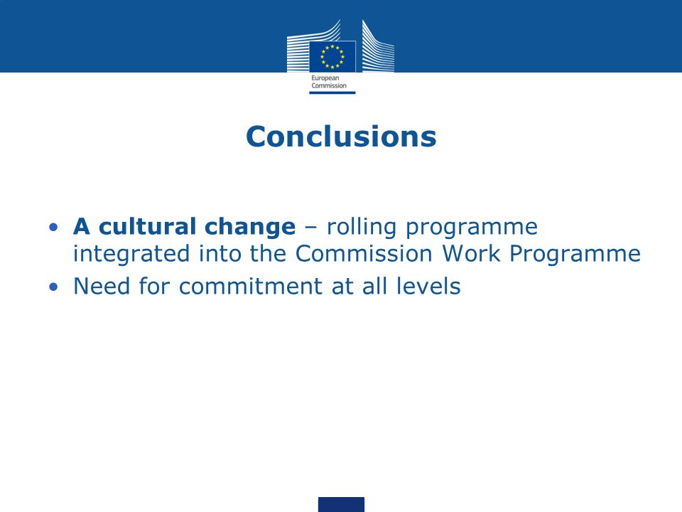 Conclusions A cultural change – rolling programme integrated into the Commission Work Programme Need for commitment at all levels