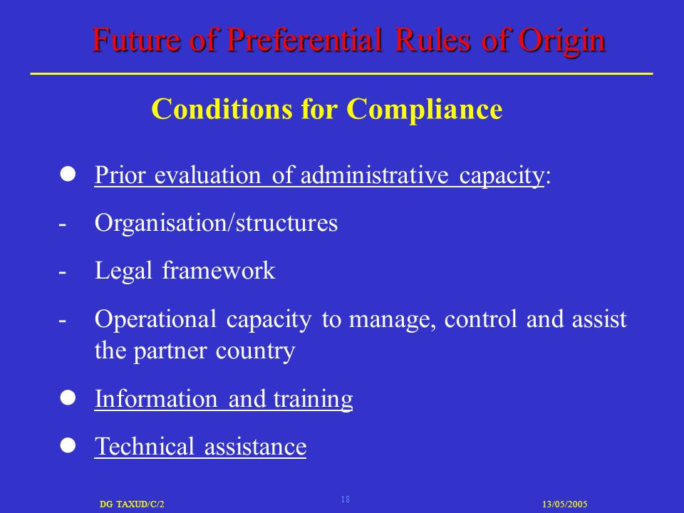 18 DG TAXUD/C/213/05/2005 Future of Preferential Rules of Origin Prior evaluation of administrative capacity: -Organisation/structures -Legal framework -Operational capacity to manage, control and assist the partner country Information and training Technical assistance Conditions for Compliance