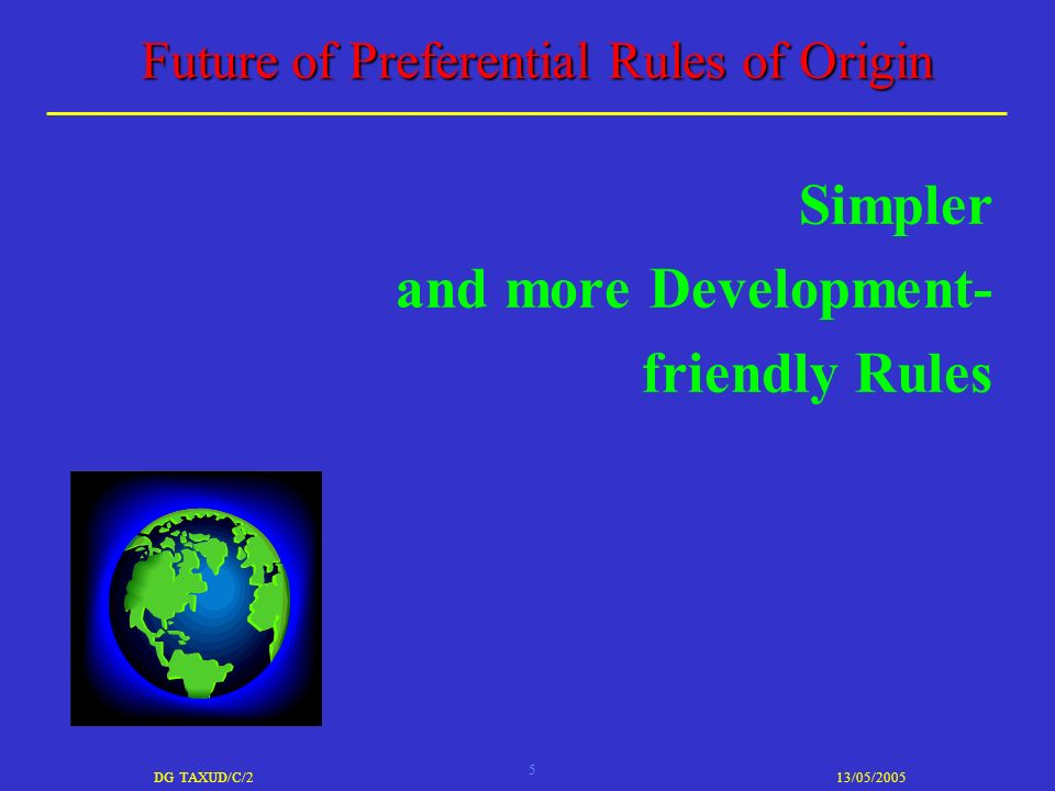 5 DG TAXUD/C/213/05/2005 Future of Preferential Rules of Origin Simpler and more Development- friendly Rules