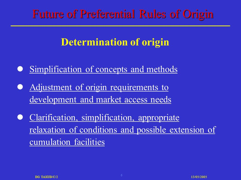6 DG TAXUD/C/213/05/2005 Future of Preferential Rules of Origin Simplification of concepts and methods Adjustment of origin requirements to development and market access needs Clarification, simplification, appropriate relaxation of conditions and possible extension of cumulation facilities Determination of origin