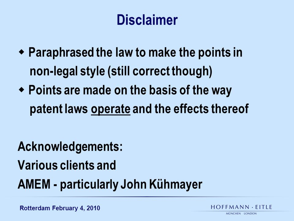 Rotterdam February 4, 2010 Disclaimer Paraphrased the law to make the points in non-legal style (still correct though) Points are made on the basis of the way patent laws operate and the effects thereof Acknowledgements: Various clients and AMEM - particularly John Kühmayer