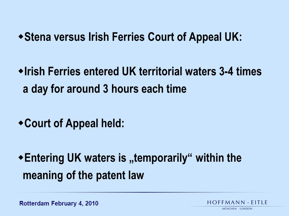 Rotterdam February 4, 2010 Stena versus Irish Ferries Court of Appeal UK: Irish Ferries entered UK territorial waters 3-4 times a day for around 3 hours each time Court of Appeal held: Entering UK waters is temporarily within the meaning of the patent law