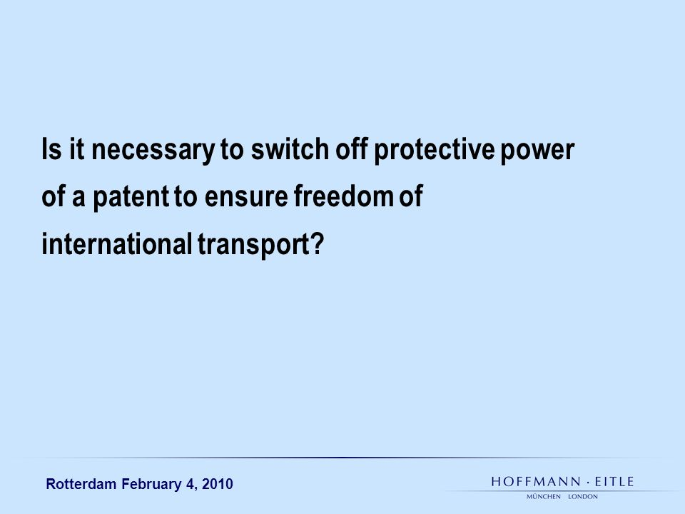 Rotterdam February 4, 2010 Is it necessary to switch off protective power of a patent to ensure freedom of international transport