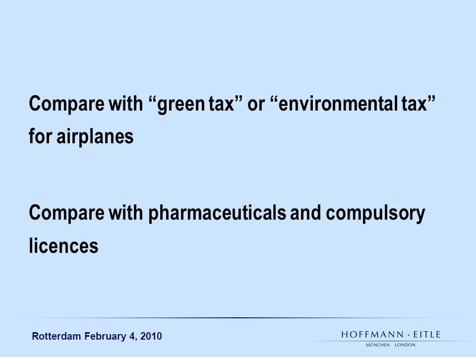 Rotterdam February 4, 2010 Compare with green tax or environmental tax for airplanes Compare with pharmaceuticals and compulsory licences