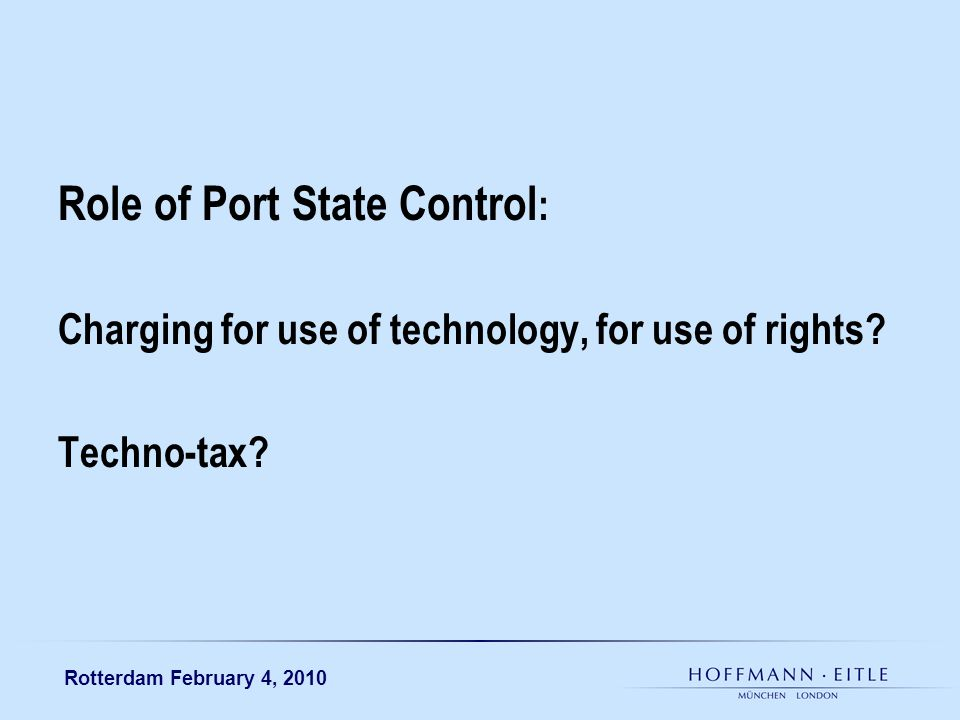 Rotterdam February 4, 2010 Role of Port State Control : Charging for use of technology, for use of rights.
