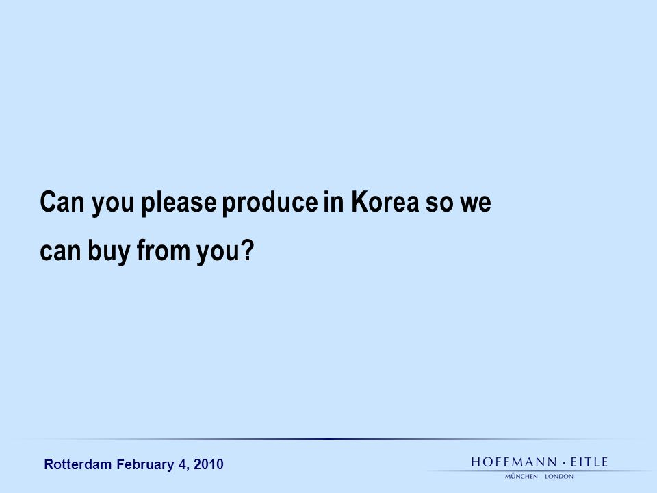 Rotterdam February 4, 2010 Can you please produce in Korea so we can buy from you