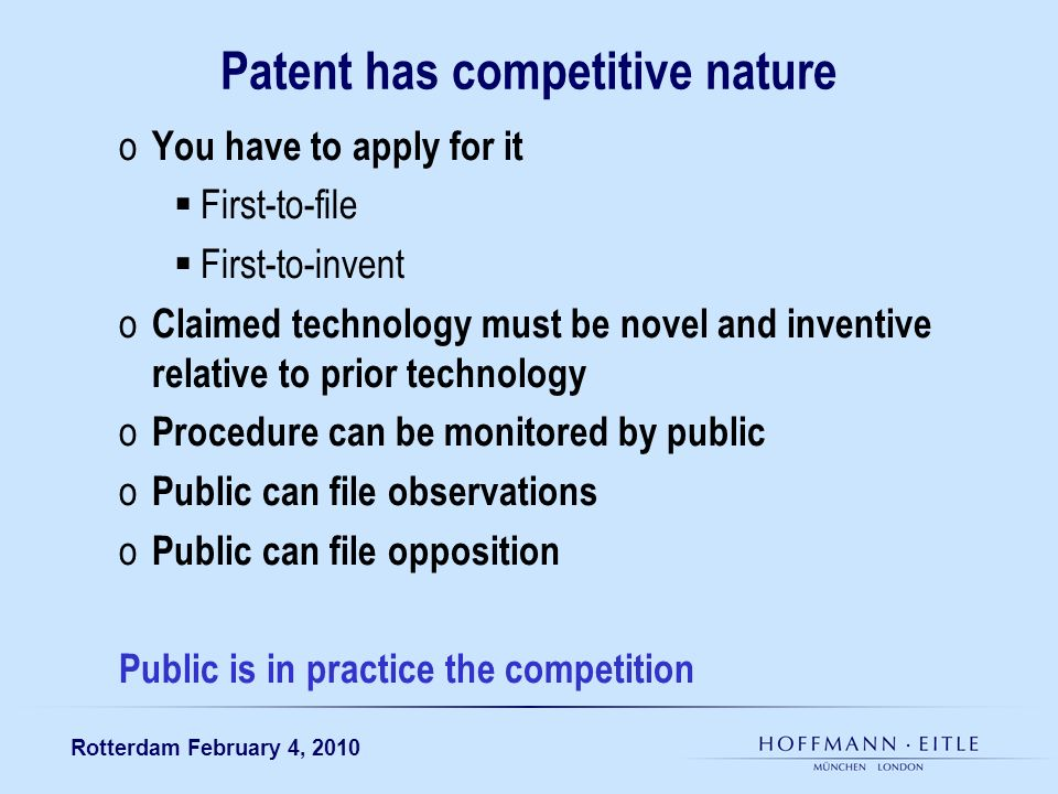 Rotterdam February 4, 2010 Patent has competitive nature o You have to apply for it First-to-file First-to-invent o Claimed technology must be novel and inventive relative to prior technology o Procedure can be monitored by public o Public can file observations o Public can file opposition Public is in practice the competition