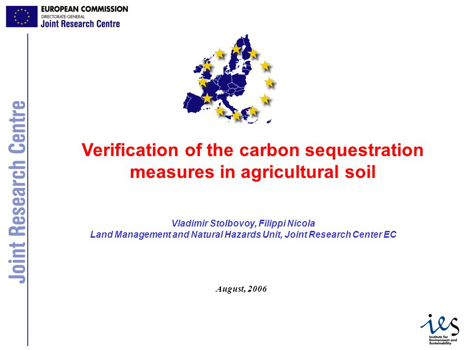 1 Vladimir Stolbovoy, Filippi Nicola Land Management and Natural Hazards Unit, Joint Research Center EC Verification of the carbon sequestration measures in agricultural soil August, 2006