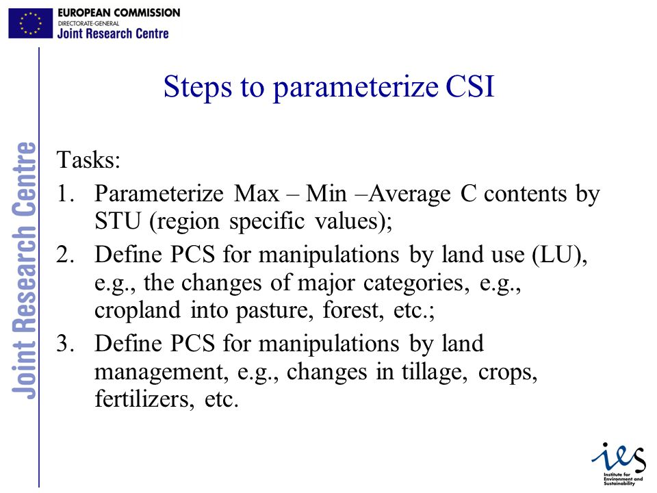11 Steps to parameterize CSI Tasks: 1.Parameterize Max – Min –Average C contents by STU (region specific values); 2.Define PCS for manipulations by land use (LU), e.g., the changes of major categories, e.g., cropland into pasture, forest, etc.; 3.Define PCS for manipulations by land management, e.g., changes in tillage, crops, fertilizers, etc.