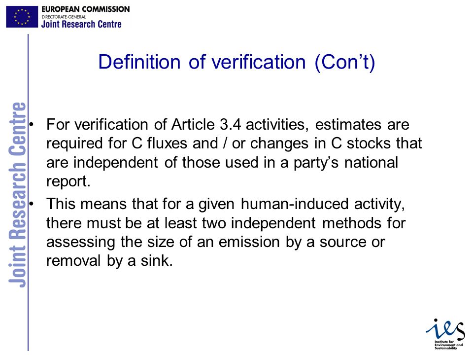 3 Definition of verification (Cont) For verification of Article 3.4 activities, estimates are required for C fluxes and / or changes in C stocks that are independent of those used in a partys national report.