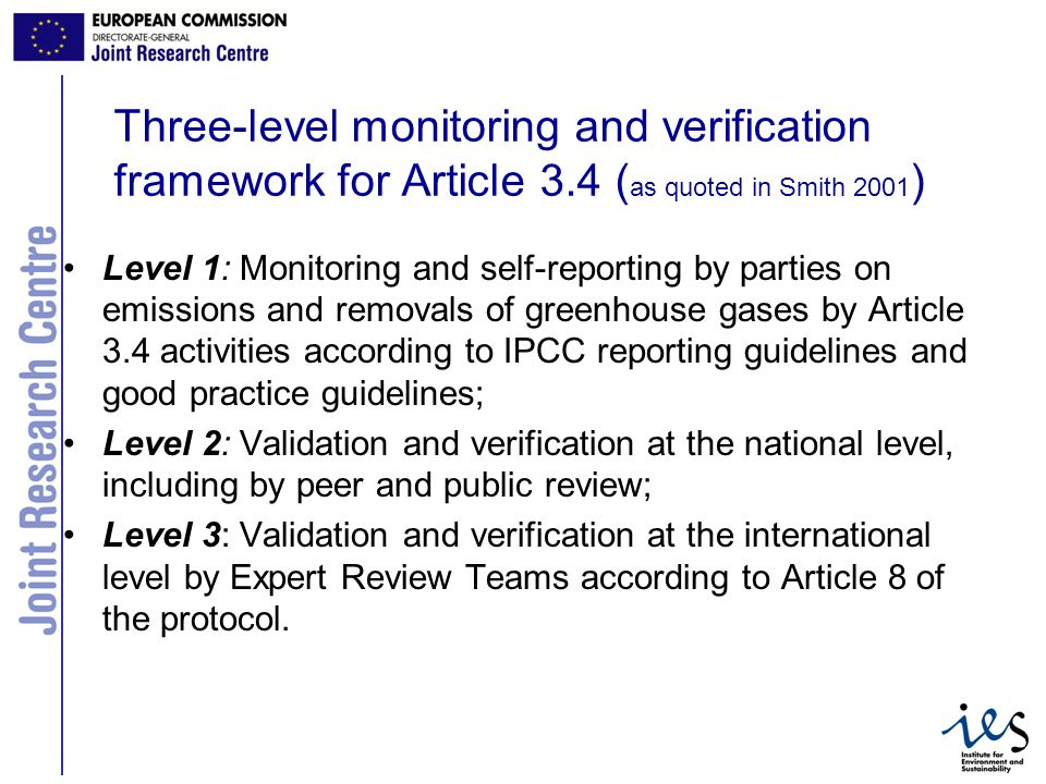 4 Three-level monitoring and verification framework for Article 3.4 ( as quoted in Smith 2001 ) Level 1: Monitoring and self-reporting by parties on emissions and removals of greenhouse gases by Article 3.4 activities according to IPCC reporting guidelines and good practice guidelines; Level 2: Validation and verification at the national level, including by peer and public review; Level 3: Validation and verification at the international level by Expert Review Teams according to Article 8 of the protocol.