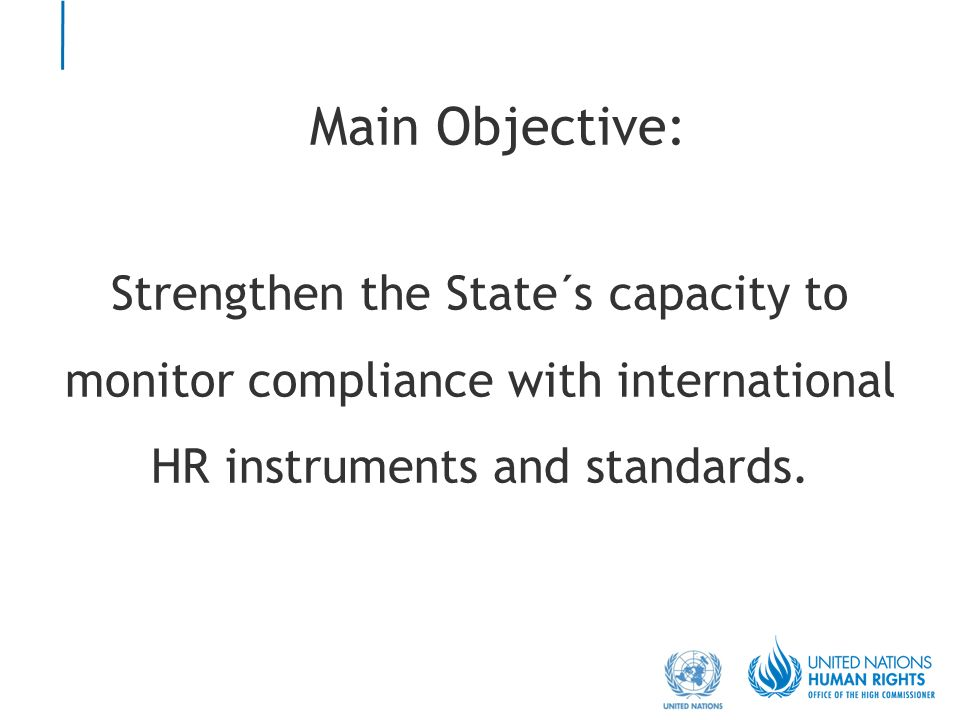 Main Objective: Strengthen the State´s capacity to monitor compliance with international HR instruments and standards.