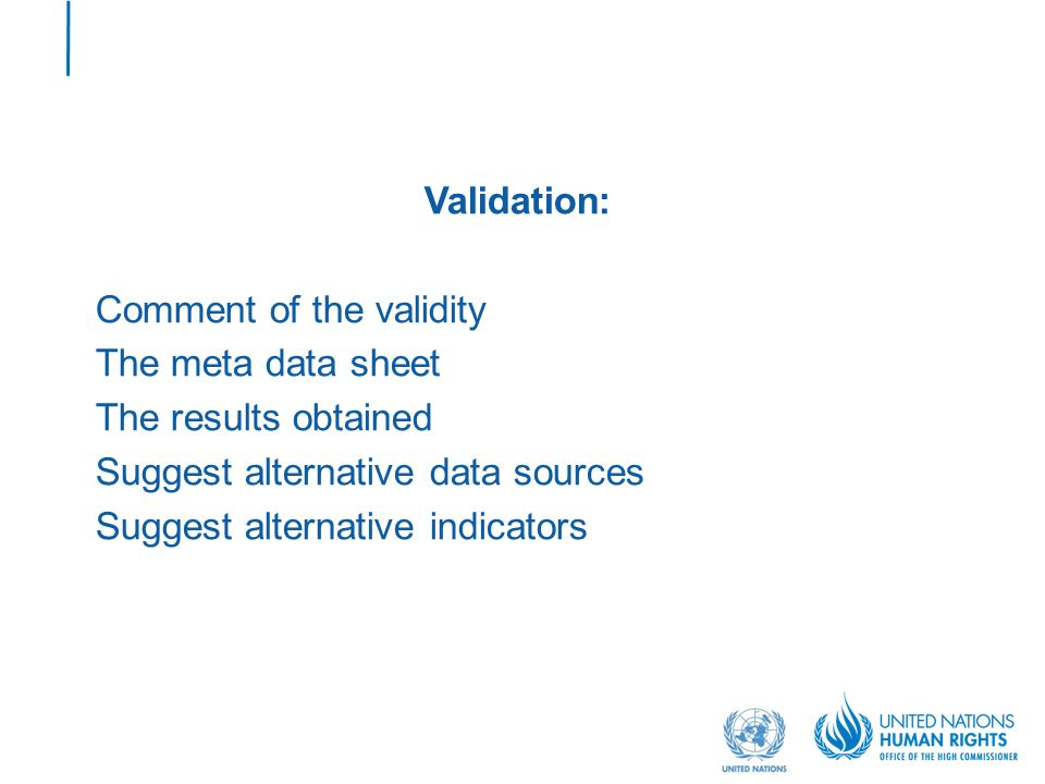 Validation: Comment of the validity The meta data sheet The results obtained Suggest alternative data sources Suggest alternative indicators
