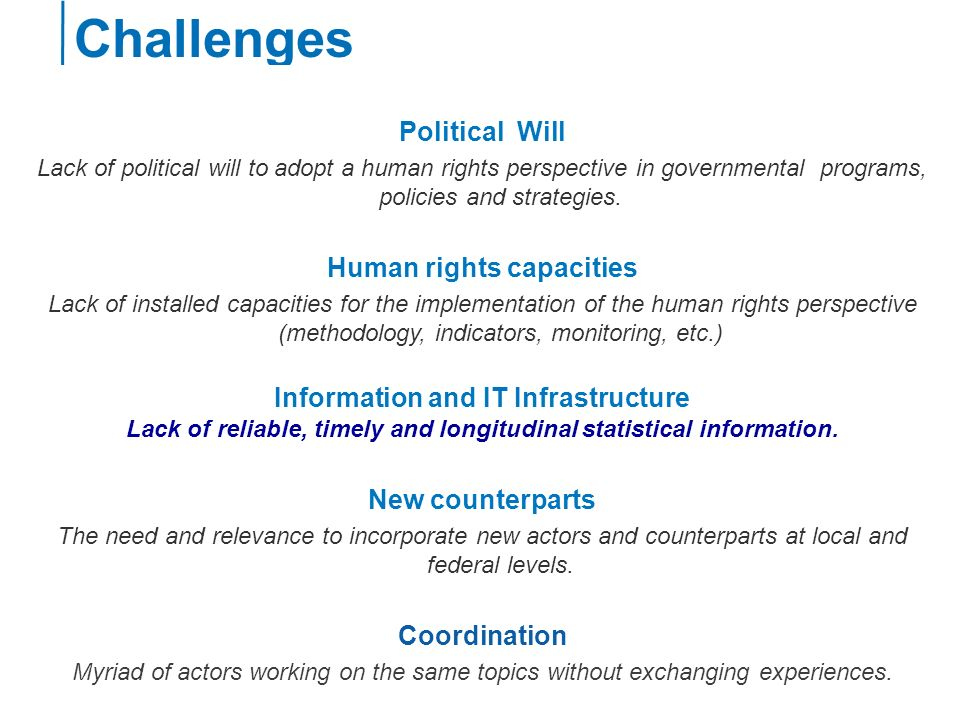 Challenges Political Will Lack of political will to adopt a human rights perspective in governmental programs, policies and strategies.