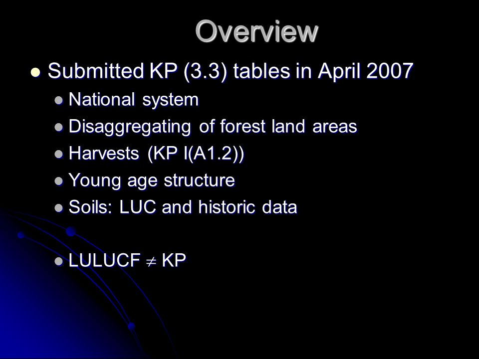 Overview Submitted KP (3.3) tables in April 2007 Submitted KP (3.3) tables in April 2007 National system National system Disaggregating of forest land areas Disaggregating of forest land areas Harvests (KP I(A1.2)) Harvests (KP I(A1.2)) Young age structure Young age structure Soils: LUC and historic data Soils: LUC and historic data LULUCF KP LULUCF KP