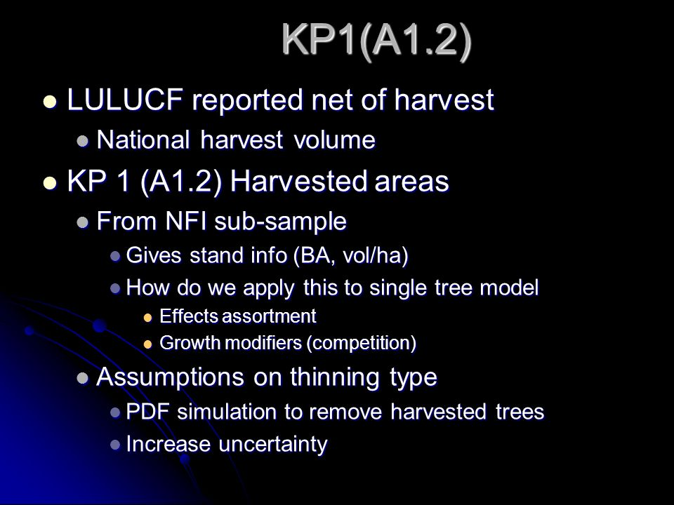 KP1(A1.2) LULUCF reported net of harvest LULUCF reported net of harvest National harvest volume National harvest volume KP 1 (A1.2) Harvested areas KP 1 (A1.2) Harvested areas From NFI sub-sample From NFI sub-sample Gives stand info (BA, vol/ha) Gives stand info (BA, vol/ha) How do we apply this to single tree model How do we apply this to single tree model Effects assortment Effects assortment Growth modifiers (competition) Growth modifiers (competition) Assumptions on thinning type Assumptions on thinning type PDF simulation to remove harvested trees PDF simulation to remove harvested trees Increase uncertainty Increase uncertainty