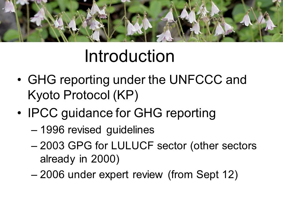 GHG reporting under the UNFCCC and Kyoto Protocol (KP) IPCC guidance for GHG reporting –1996 revised guidelines –2003 GPG for LULUCF sector (other sectors already in 2000) –2006 under expert review (from Sept 12) Introduction