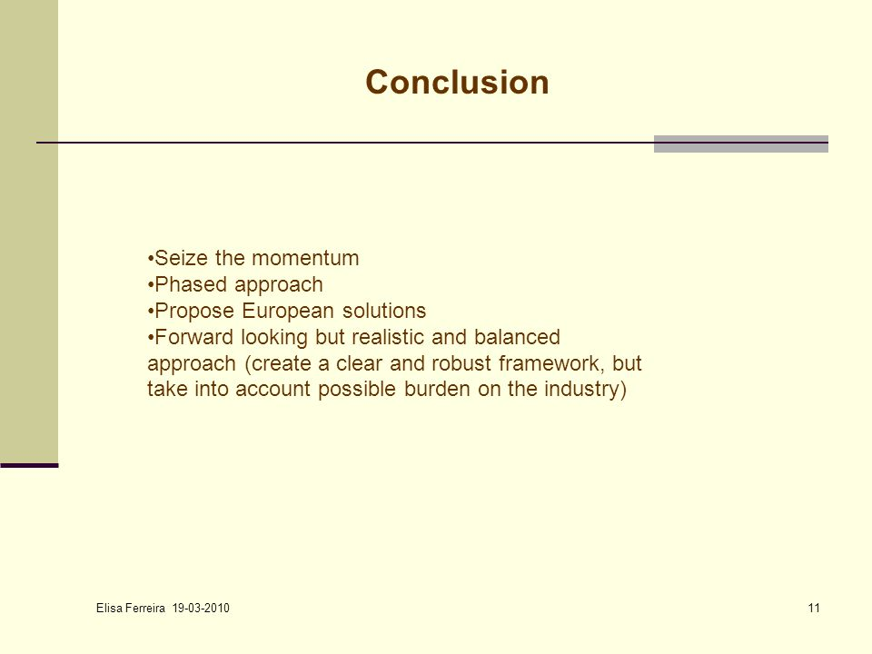 Elisa Ferreira Conclusion Seize the momentum Phased approach Propose European solutions Forward looking but realistic and balanced approach (create a clear and robust framework, but take into account possible burden on the industry)