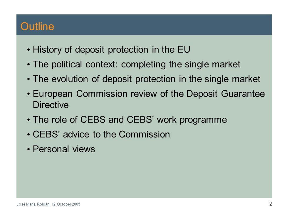 José María Roldán| 12 October Outline History of deposit protection in the EU The political context: completing the single market The evolution of deposit protection in the single market European Commission review of the Deposit Guarantee Directive The role of CEBS and CEBS work programme CEBS advice to the Commission Personal views