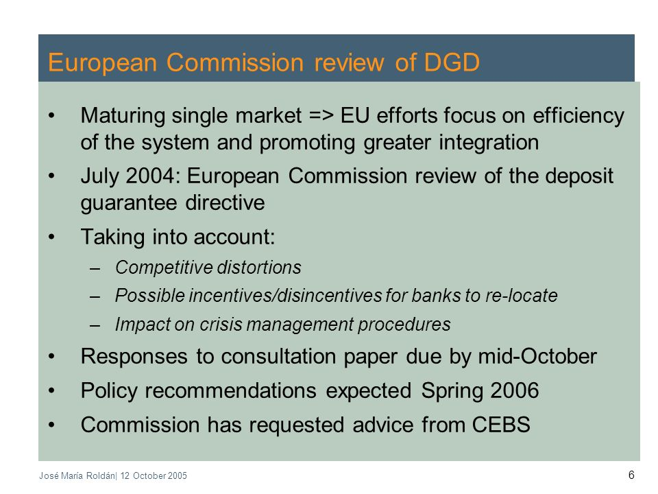José María Roldán| 12 October European Commission review of DGD Maturing single market => EU efforts focus on efficiency of the system and promoting greater integration July 2004: European Commission review of the deposit guarantee directive Taking into account: –Competitive distortions –Possible incentives/disincentives for banks to re-locate –Impact on crisis management procedures Responses to consultation paper due by mid-October Policy recommendations expected Spring 2006 Commission has requested advice from CEBS