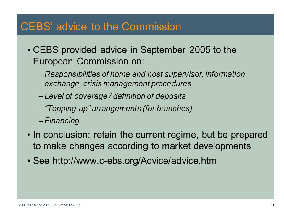 José María Roldán| 12 October CEBS advice to the Commission CEBS provided advice in September 2005 to the European Commission on: –Responsibilities of home and host supervisor, information exchange, crisis management procedures –Level of coverage / definition of deposits –Topping-up arrangements (for branches) –Financing In conclusion: retain the current regime, but be prepared to make changes according to market developments See