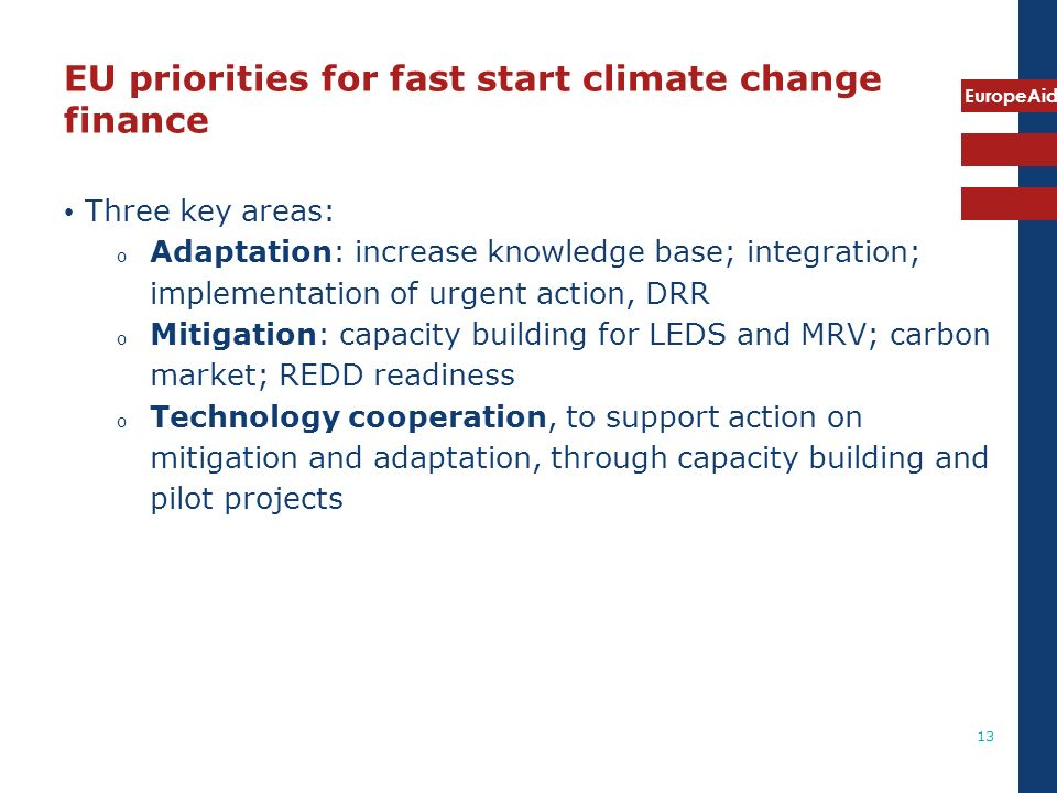 EuropeAid 13 EU priorities for fast start climate change finance Three key areas: o Adaptation: increase knowledge base; integration; implementation of urgent action, DRR o Mitigation: capacity building for LEDS and MRV; carbon market; REDD readiness o Technology cooperation, to support action on mitigation and adaptation, through capacity building and pilot projects
