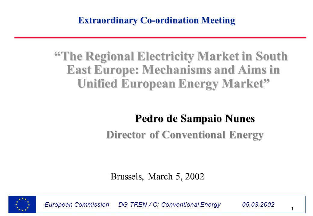 1 European Commission DG TREN / C: Conventional Energy The Regional Electricity Market in South East Europe: Mechanisms and Aims in Unified European Energy Market Pedro de Sampaio Nunes Pedro de Sampaio Nunes Director of Conventional Energy Director of Conventional Energy Brussels, March 5, 2002 Extraordinary Co-ordination Meeting