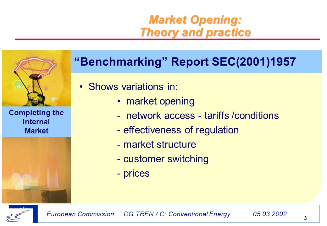 3 European Commission DG TREN / C: Conventional Energy Market Opening: Theory and practice Shows variations in: market opening - network access - tariffs /conditions - effectiveness of regulation - market structure - customer switching - prices Completing the Internal Market Benchmarking Report SEC(2001)1957