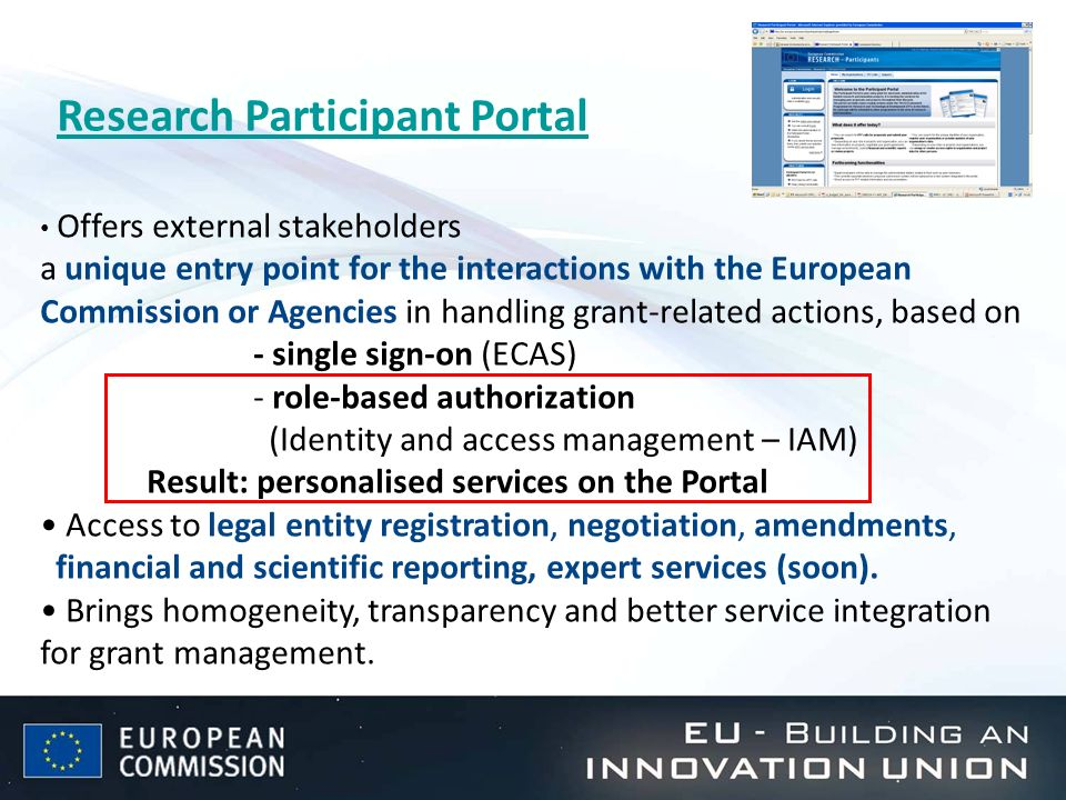 Research Participant Portal Offers external stakeholders a unique entry point for the interactions with the European Commission or Agencies in handling grant-related actions, based on - single sign-on (ECAS) - role-based authorization (Identity and access management – IAM) Result: personalised services on the Portal Access to legal entity registration, negotiation, amendments, financial and scientific reporting, expert services (soon).