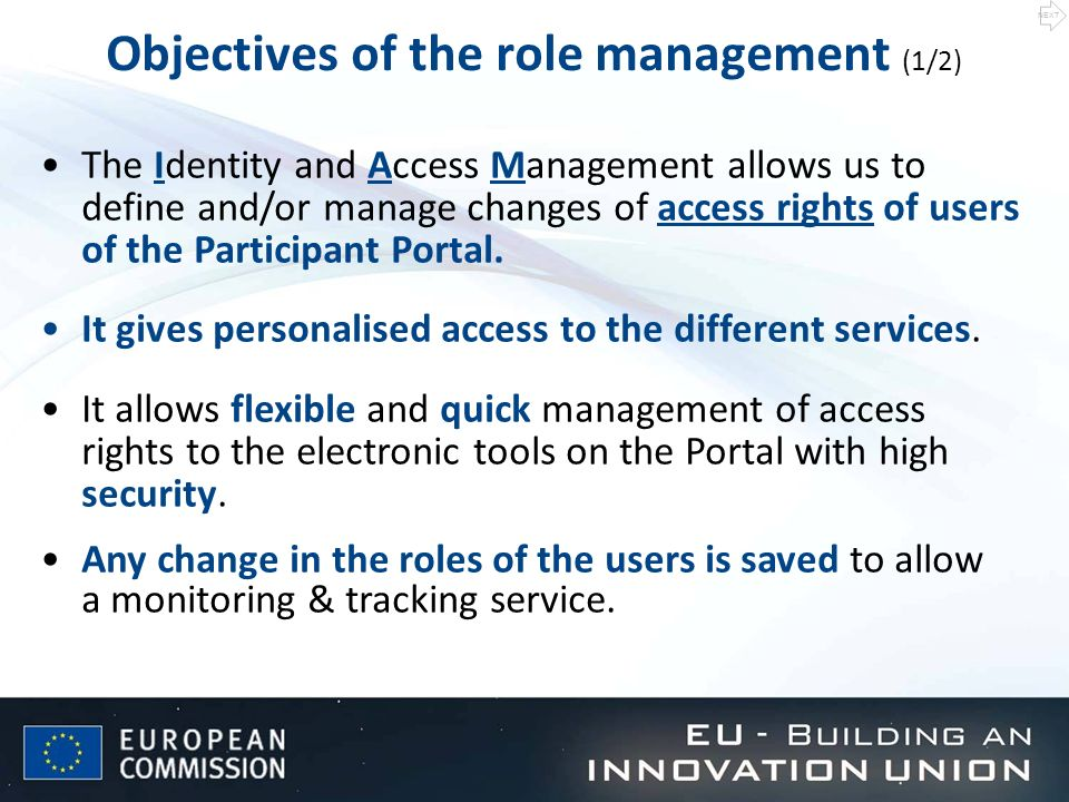 Objectives of the role management (1/2) The Identity and Access Management allows us to define and/or manage changes of access rights of users of the Participant Portal.