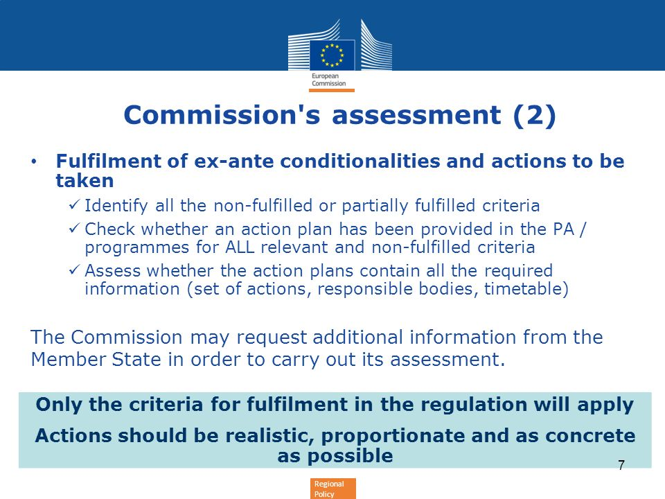 Regional Policy Commission s assessment (2) Fulfilment of ex-ante conditionalities and actions to be taken Identify all the non-fulfilled or partially fulfilled criteria Check whether an action plan has been provided in the PA / programmes for ALL relevant and non-fulfilled criteria Assess whether the action plans contain all the required information (set of actions, responsible bodies, timetable) The Commission may request additional information from the Member State in order to carry out its assessment.