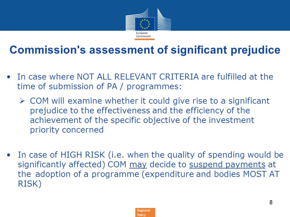 Regional Policy Commission s assessment of significant prejudice In case where NOT ALL RELEVANT CRITERIA are fulfilled at the time of submission of PA / programmes: COM will examine whether it could give rise to a significant prejudice to the effectiveness and the efficiency of the achievement of the specific objective of the investment priority concerned In case of HIGH RISK (i.e.